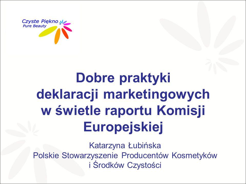 Dobre praktyki deklaracji marketingowych w świetle raportu Komisji Europejskiej Katarzyna Łubińska Polskie Stowarzyszenie Producentów Kosmetyków i Środków Czystości