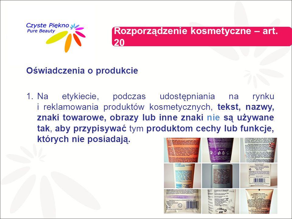 Oświadczenia o produkcie 1.Na etykiecie, podczas udostępniania na rynku i reklamowania produktów kosmetycznych, tekst, nazwy, znaki towarowe, obrazy lub inne znaki nie są używane tak, aby przypisywać tym produktom cechy lub funkcje, których nie posiadają.