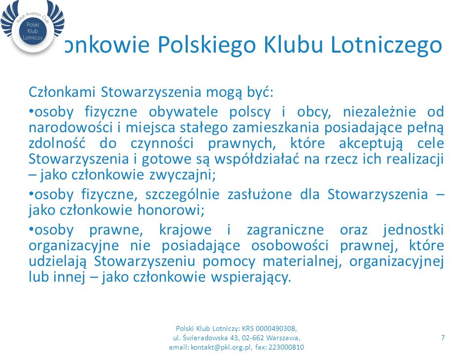 Członkowie Polskiego Klubu Lotniczego Członkami Stowarzyszenia mogą być: osoby fizyczne obywatele polscy i obcy, niezależnie od narodowości i miejsca stałego zamieszkania posiadające pełną zdolność do czynności prawnych, które akceptują cele Stowarzyszenia i gotowe są współdziałać na rzecz ich realizacji – jako członkowie zwyczajni; osoby fizyczne, szczególnie zasłużone dla Stowarzyszenia – jako członkowie honorowi; osoby prawne, krajowe i zagraniczne oraz jednostki organizacyjne nie posiadające osobowości prawnej, które udzielają Stowarzyszeniu pomocy materialnej, organizacyjnej lub innej – jako członkowie wspierający.