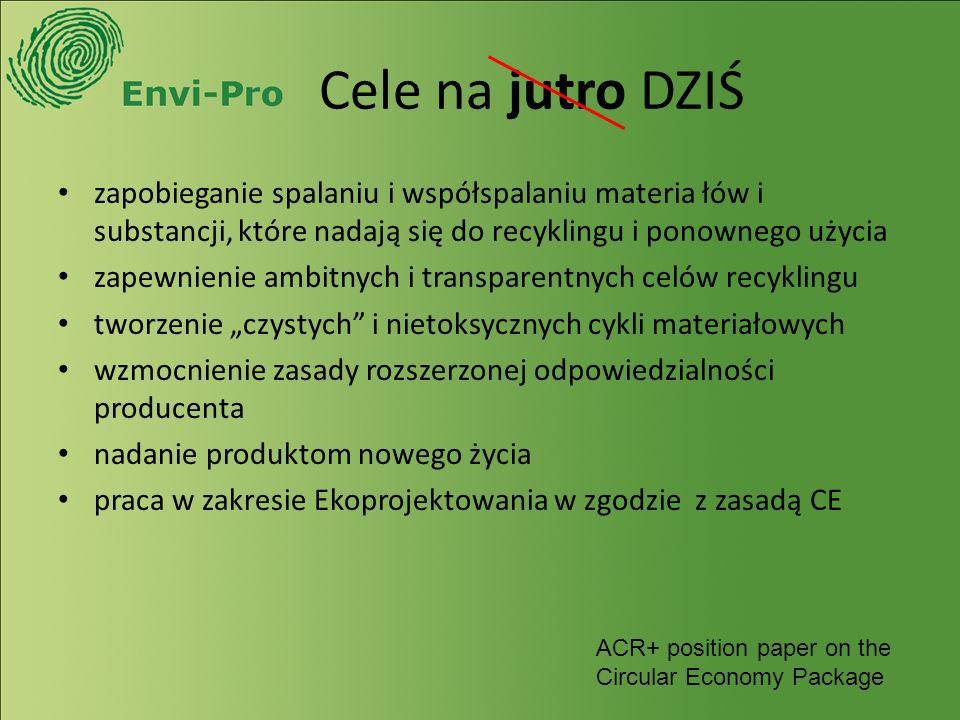 """Cele na jutro DZIŚ zapobieganie spalaniu i współspalaniu materia łów i substancji, które nadają się do recyklingu i ponownego użycia zapewnienie ambitnych i transparentnych celów recyklingu tworzenie """"czystych i nietoksycznych cykli materiałowych wzmocnienie zasady rozszerzonej odpowiedzialności producenta nadanie produktom nowego życia praca w zakresie Ekoprojektowania w zgodzie z zasadą CE ACR+ position paper on the Circular Economy Package"""