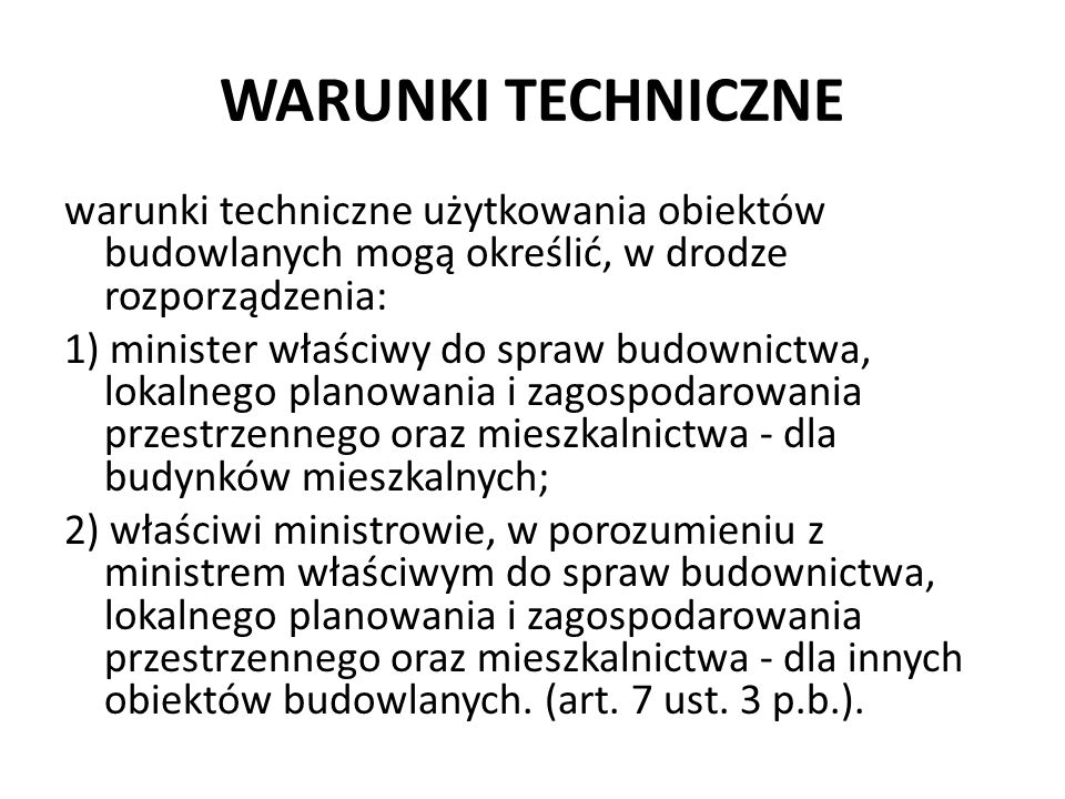WARUNKI TECHNICZNE warunki techniczne użytkowania obiektów budowlanych mogą określić, w drodze rozporządzenia: 1) minister właściwy do spraw budownict