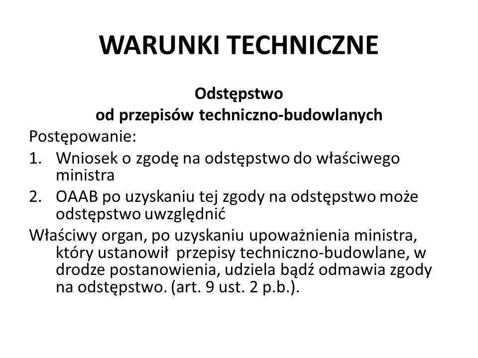 WARUNKI TECHNICZNE Odstępstwo od przepisów techniczno-budowlanych Postępowanie: 1.Wniosek o zgodę na odstępstwo do właściwego ministra 2.OAAB po uzysk