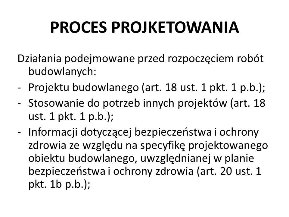 PROCES PROJKETOWANIA Działania podejmowane przed rozpoczęciem robót budowlanych: -Projektu budowlanego (art. 18 ust. 1 pkt. 1 p.b.); -Stosowanie do po