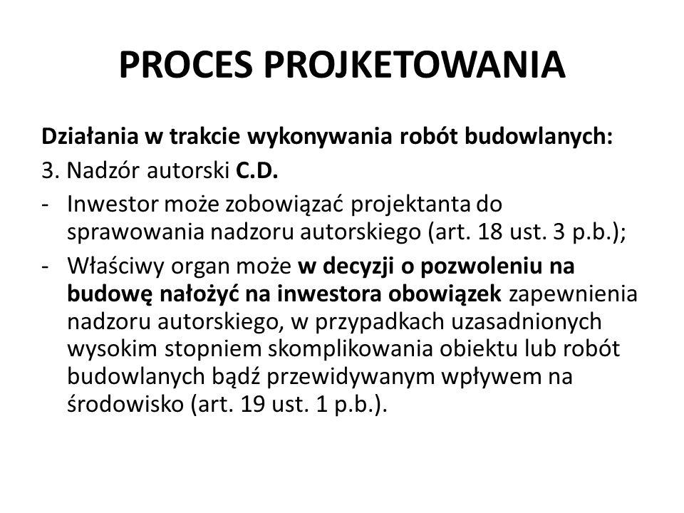PROCES PROJKETOWANIA Działania w trakcie wykonywania robót budowlanych: 3. Nadzór autorski C.D. -Inwestor może zobowiązać projektanta do sprawowania n
