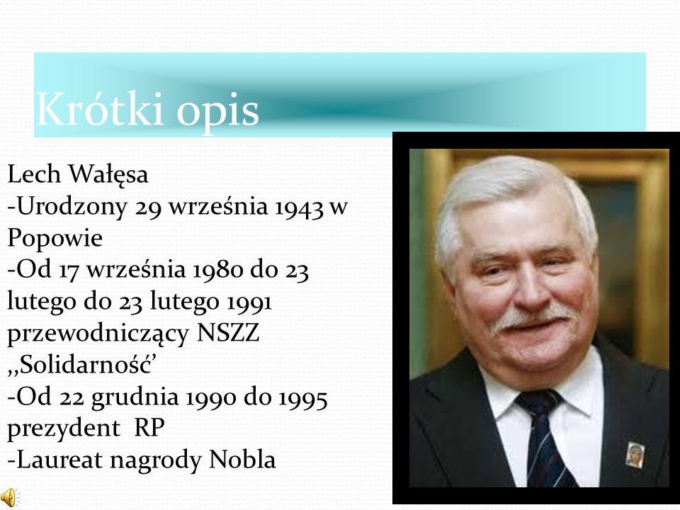 Krótki opis Lech Wałęsa -Urodzony 29 września 1943 w Popowie -Od 17 września 1980 do 23 lutego do 23 lutego 1991 przewodniczący NSZZ,,Solidarność' -Od