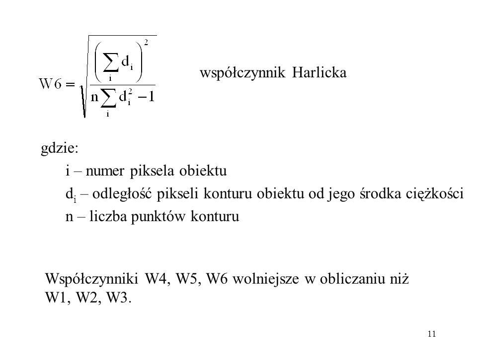 11 współczynnik Harlicka gdzie: i – numer piksela obiektu d i – odległość pikseli konturu obiektu od jego środka ciężkości n – liczba punktów konturu Współczynniki W4, W5, W6 wolniejsze w obliczaniu niż W1, W2, W3.