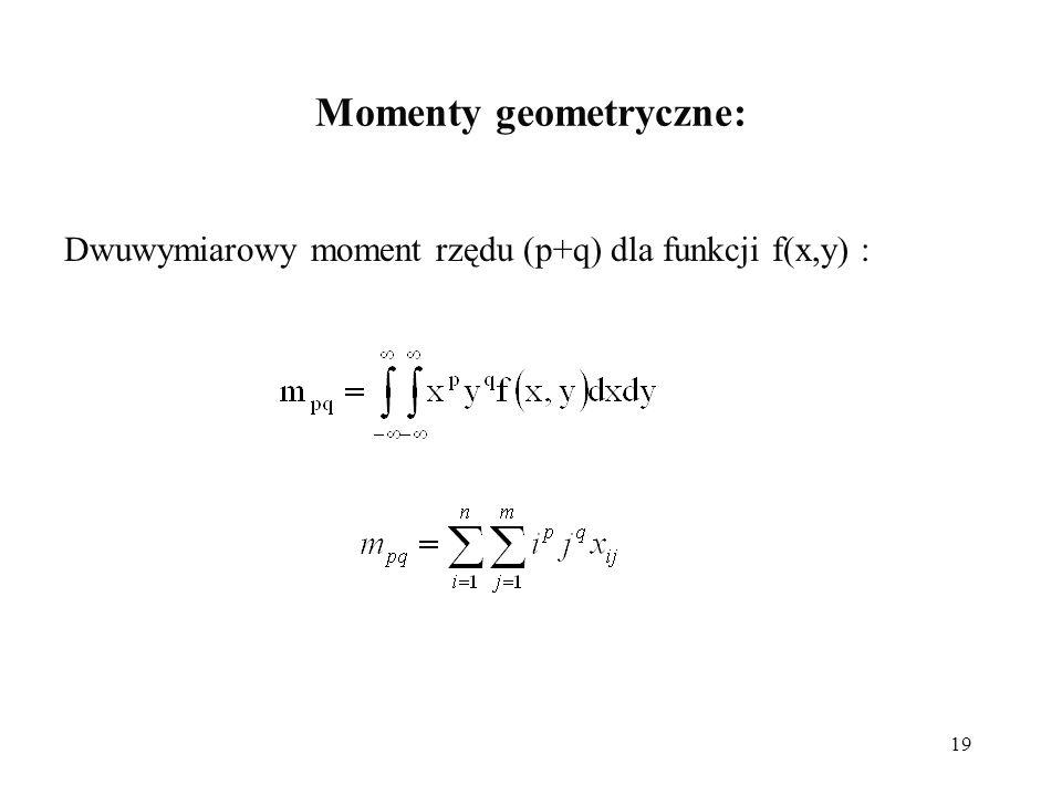 19 Momenty geometryczne: Dwuwymiarowy moment rzędu (p+q) dla funkcji f(x,y) :