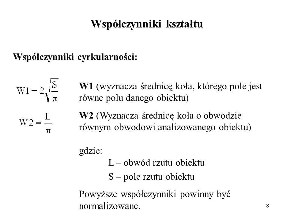 8 Współczynniki kształtu Współczynniki cyrkularności: W1 (wyznacza średnicę koła, którego pole jest równe polu danego obiektu) W2 (Wyznacza średnicę koła o obwodzie równym obwodowi analizowanego obiektu) gdzie: L – obwód rzutu obiektu S – pole rzutu obiektu Powyższe współczynniki powinny być normalizowane.