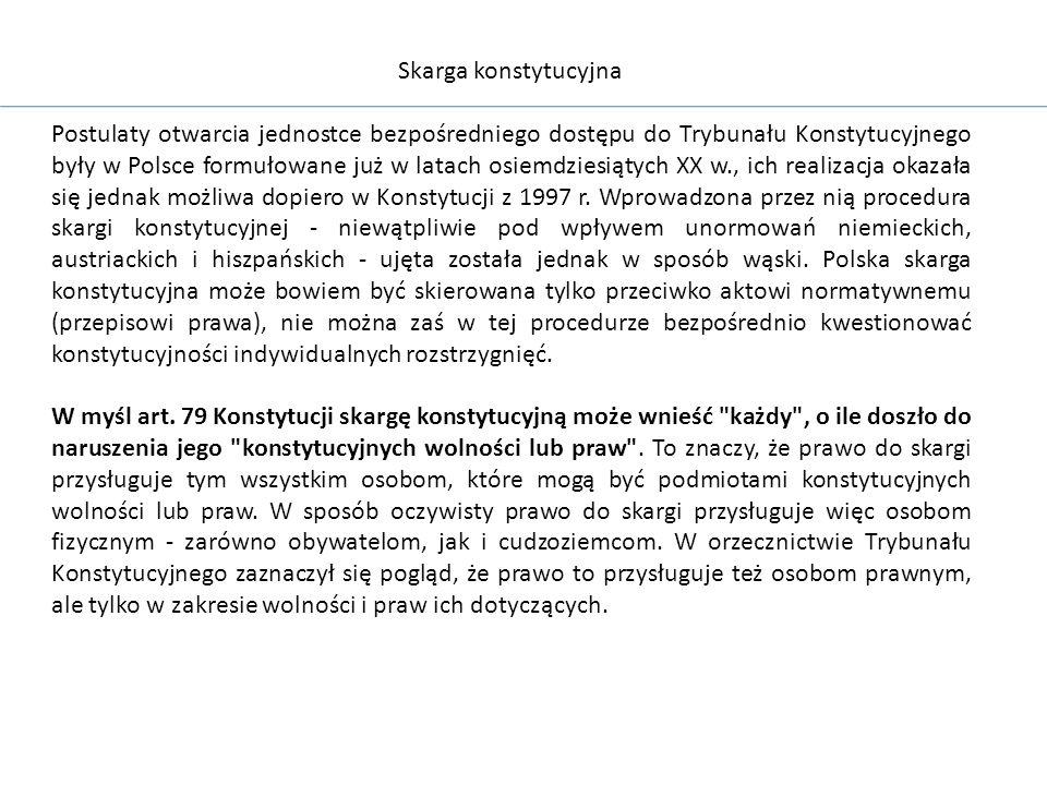 Skarga konstytucyjna Postulaty otwarcia jednostce bezpośredniego dostępu do Trybunału Konstytucyjnego były w Polsce formułowane już w latach osiemdziesiątych XX w., ich realizacja okazała się jednak możliwa dopiero w Konstytucji z 1997 r.