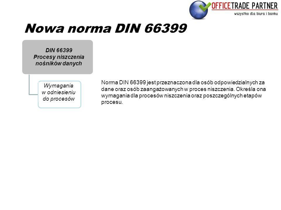 Nowa norma DIN 66399 Norma DIN 66399 jest przeznaczona dla osób odpowiedzialnych za dane oraz osób zaangażowanych w proces niszczenia. Określa ona wym