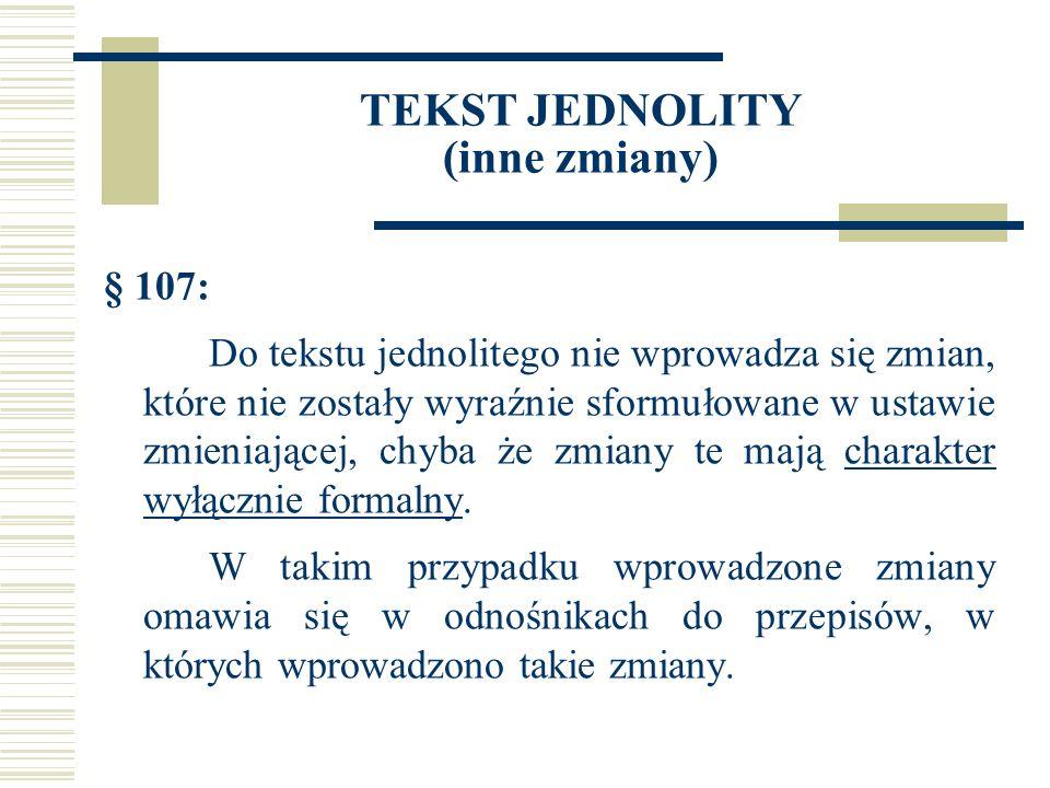 TEKST JEDNOLITY (inne zmiany) § 107: Do tekstu jednolitego nie wprowadza się zmian, które nie zostały wyraźnie sformułowane w ustawie zmieniającej, chyba że zmiany te mają charakter wyłącznie formalny.