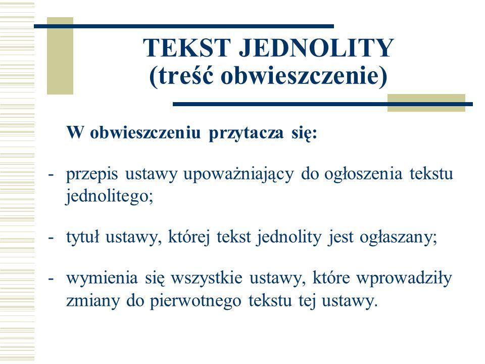 TEKST JEDNOLITY (treść obwieszczenie) W obwieszczeniu przytacza się: -przepis ustawy upoważniający do ogłoszenia tekstu jednolitego; -tytuł ustawy, której tekst jednolity jest ogłaszany; -wymienia się wszystkie ustawy, które wprowadziły zmiany do pierwotnego tekstu tej ustawy.