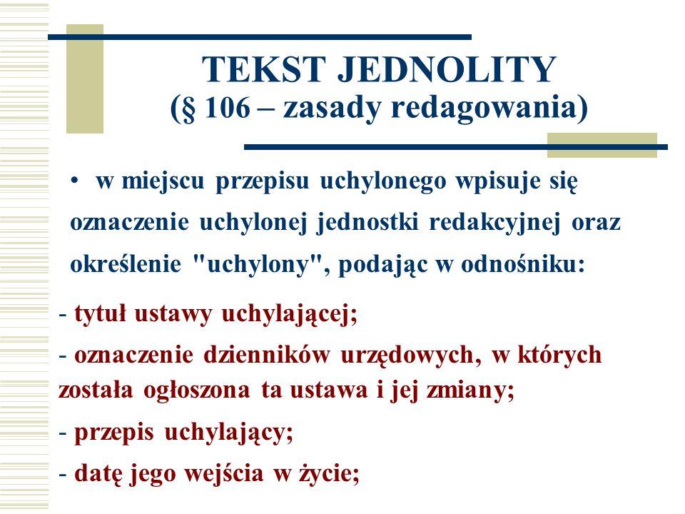 TEKST JEDNOLITY ( § 106 – zasady redagowania) w miejscu przepisu uchylonego wpisuje się oznaczenie uchylonej jednostki redakcyjnej oraz określenie uchylony , podając w odnośniku: - tytuł ustawy uchylającej; - oznaczenie dzienników urzędowych, w których została ogłoszona ta ustawa i jej zmiany; - przepis uchylający; - datę jego wejścia w życie;