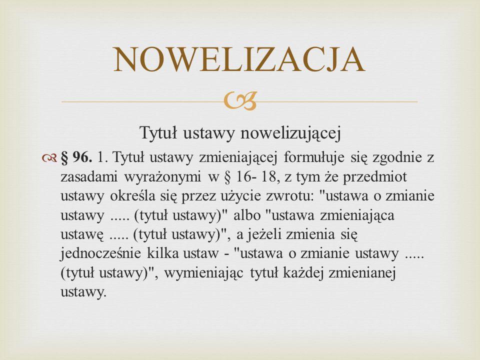  NOWELIZACJA Tytuł ustawy nowelizującej  § 96. 1. Tytuł ustawy zmieniającej formułuje się zgodnie z zasadami wyrażonymi w § 16- 18, z tym że przedmi