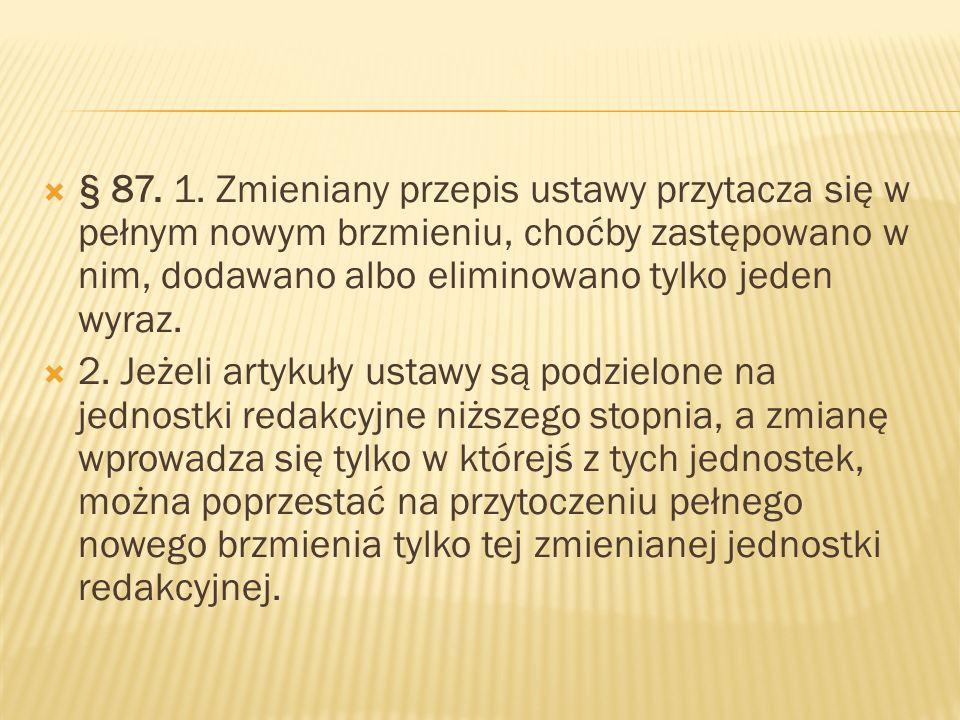  § 87. 1. Zmieniany przepis ustawy przytacza się w pełnym nowym brzmieniu, choćby zastępowano w nim, dodawano albo eliminowano tylko jeden wyraz.  2