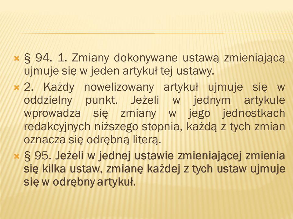  § 94. 1. Zmiany dokonywane ustawą zmieniającą ujmuje się w jeden artykuł tej ustawy.  2. Każdy nowelizowany artykuł ujmuje się w oddzielny punkt. J