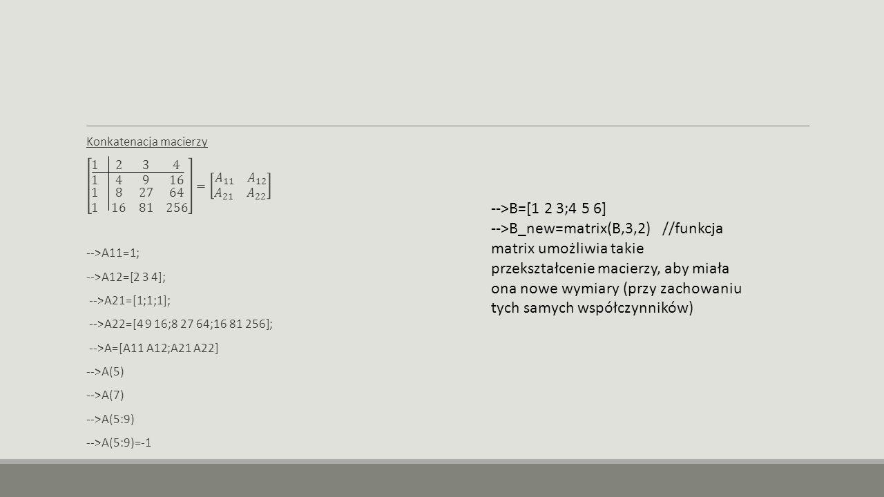 -->B=[1 2 3;4 5 6] -->B_new=matrix(B,3,2) //funkcja matrix umożliwia takie przekształcenie macierzy, aby miała ona nowe wymiary (przy zachowaniu tych