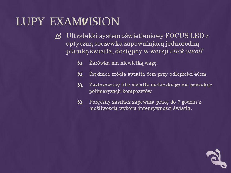 LUPY EXAM V ISION  Ultralekki system oświetleniowy FOCUS LED z optyczną soczewką zapewniającą jednorodną plamkę światła, dostępny w wersji click on/off  Żarówka ma niewielką wagę  Średnica zródła światła 8cm przy odległości 40cm  Zastosowany filtr światła niebieskiego nie powoduje polimeryzacji kompozytów  Poręczny zasilacz zapewnia pracę do 7 godzin z możliwością wyboru intensywności światła.