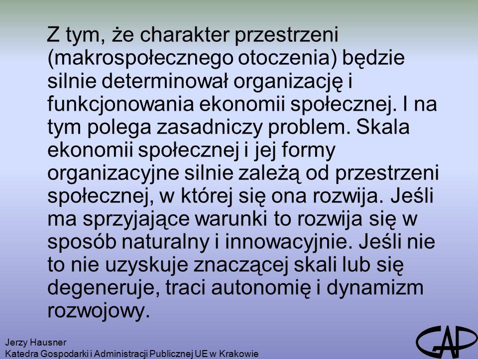 Jerzy Hausner Katedra Gospodarki i Administracji Publicznej UE w Krakowie Z tym, że charakter przestrzeni (makrospołecznego otoczenia) będzie silnie determinował organizację i funkcjonowania ekonomii społecznej.