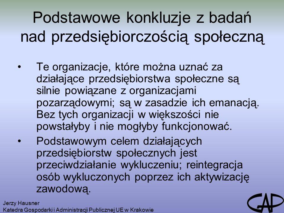 Jerzy Hausner Katedra Gospodarki i Administracji Publicznej UE w Krakowie Podstawowe konkluzje z badań nad przedsiębiorczością społeczną Te organizacje, które można uznać za działające przedsiębiorstwa społeczne są silnie powiązane z organizacjami pozarządowymi; są w zasadzie ich emanacją.