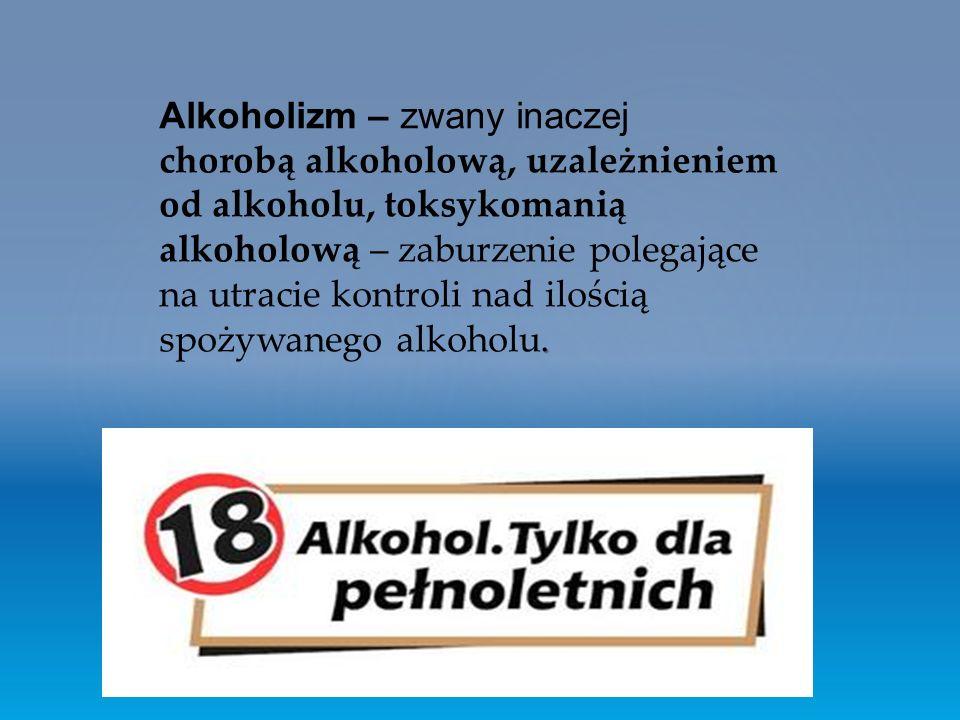 . Alkoholizm – zwany inaczej chorobą alkoholową, uzależnieniem od alkoholu, toksykomanią alkoholową – zaburzenie polegające na utracie kontroli nad ilością spożywanego alkoholu.
