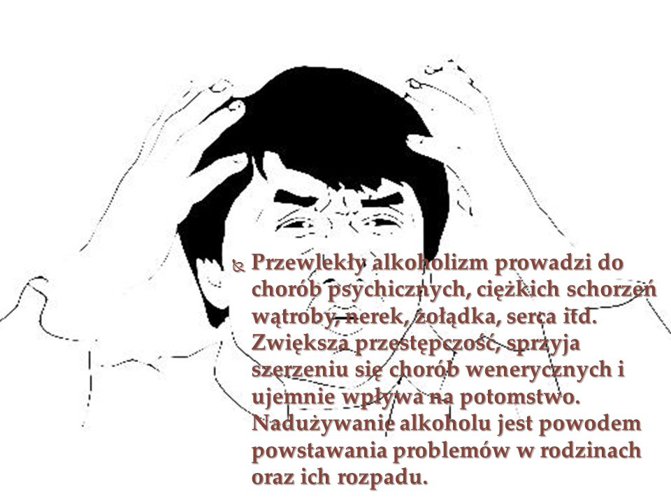 PPPPrzewlekły alkoholizm prowadzi do chorób psychicznych, ciężkich schorzeń wątroby, nerek, żołądka, serca itd. Zwiększa przestępczość, sprzyja sz