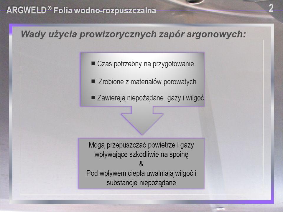 Wady użycia prowizorycznych zapór argonowych: ARGWELD ® Folia wodno-rozpuszczalna 2 2 ■ Czas potrzebny na przygotowanie ■ Zawierają niepożądane gazy i