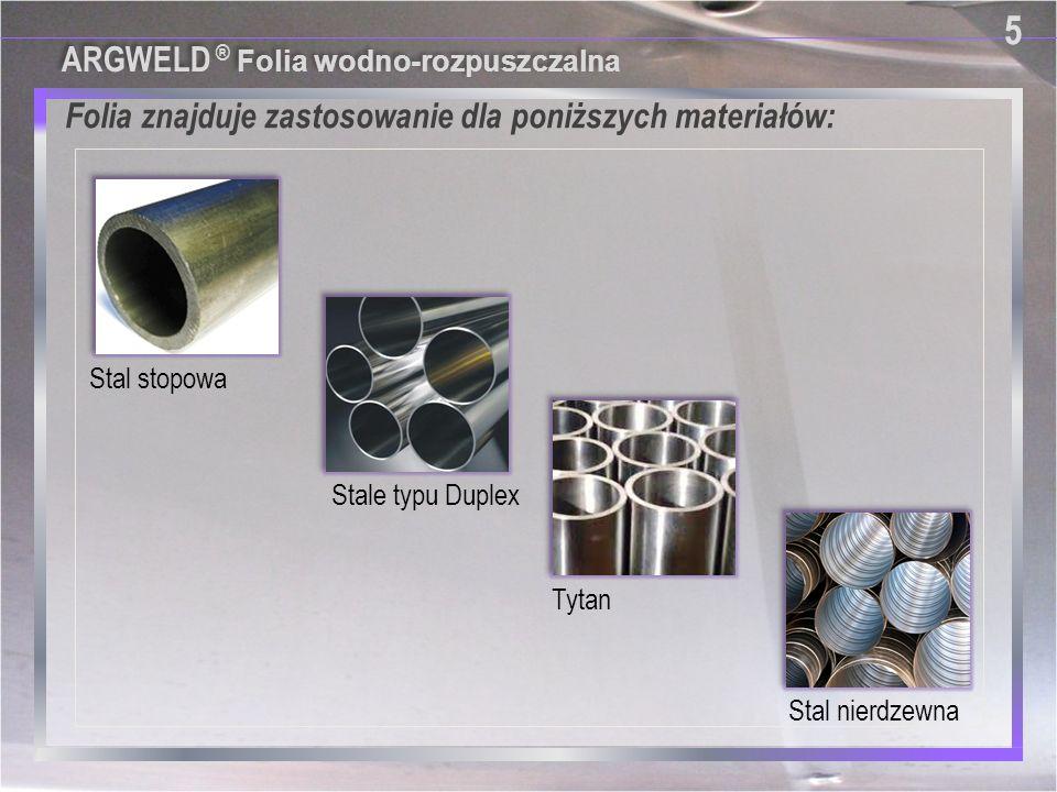 Folia znajduje zastosowanie dla poniższych materiałów: 5 5 Stale typu Duplex Stal stopowa Stal nierdzewna Tytan ARGWELD ® Folia wodno-rozpuszczalna