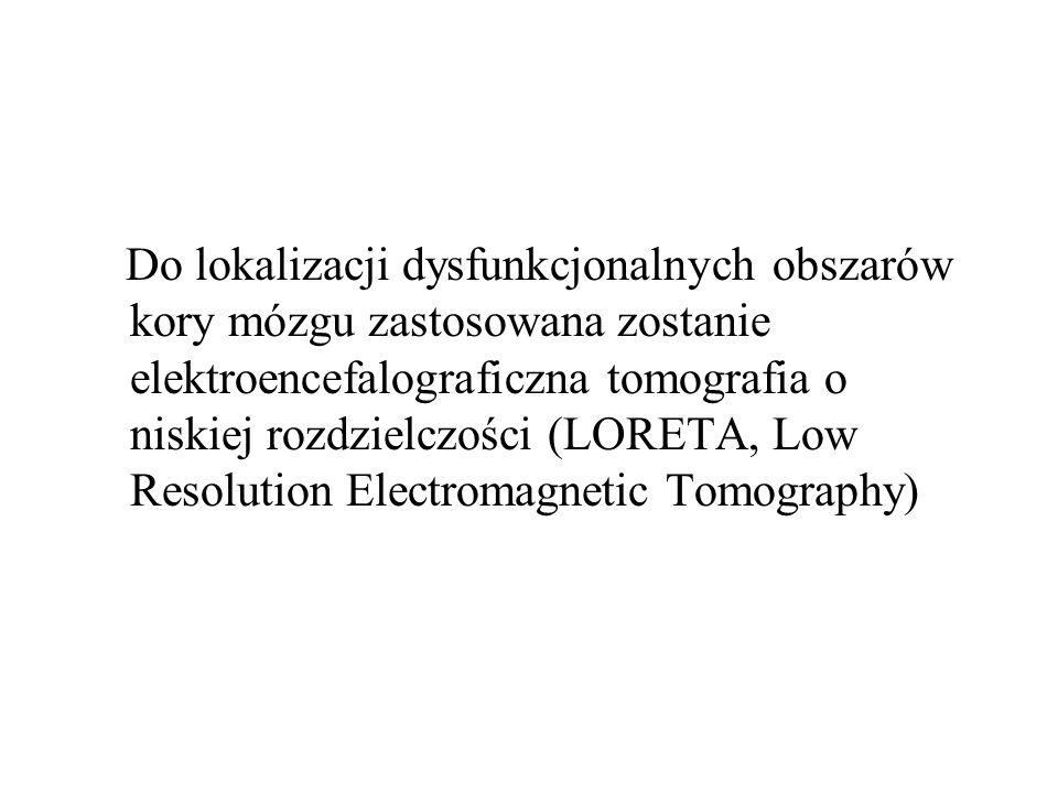 Do lokalizacji dysfunkcjonalnych obszarów kory mózgu zastosowana zostanie elektroencefalograficzna tomografia o niskiej rozdzielczości (LORETA, Low Resolution Electromagnetic Tomography)