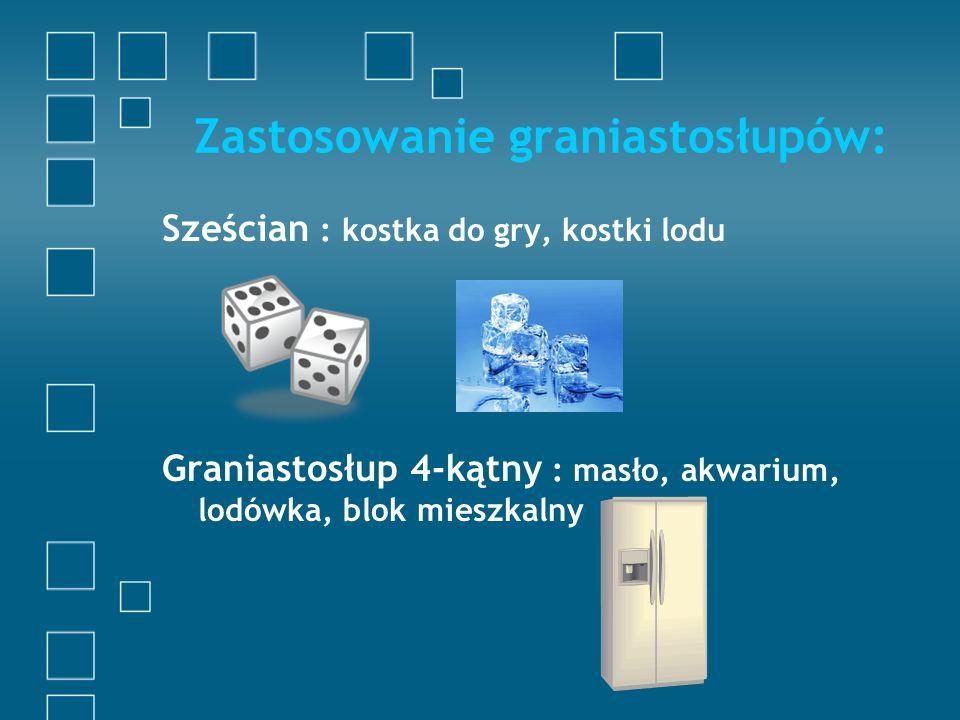 Zastosowanie graniastosłupów: Sześcian : kostka do gry, kostki lodu Graniastosłup 4-kątny : masło, akwarium, lodówka, blok mieszkalny