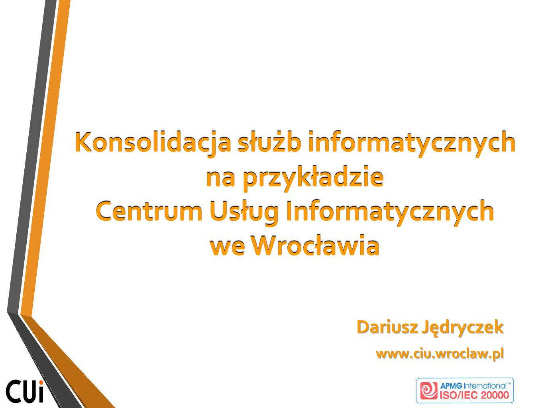 Konsolidacja służb informatycznych na przykładzie Centrum Usług Informatycznych we Wrocławia Dariusz Jędryczek www.ciu.wroclaw.pl www.ciu.wroclaw.pl