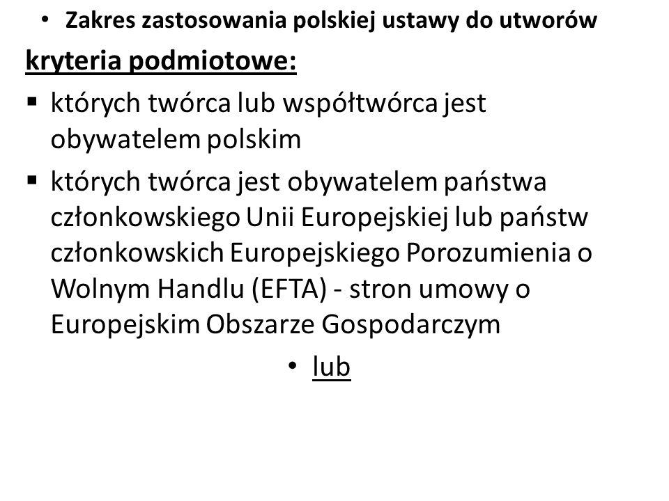 Zakres zastosowania polskiej ustawy do utworów kryteria podmiotowe:  których twórca lub współtwórca jest obywatelem polskim  których twórca jest oby