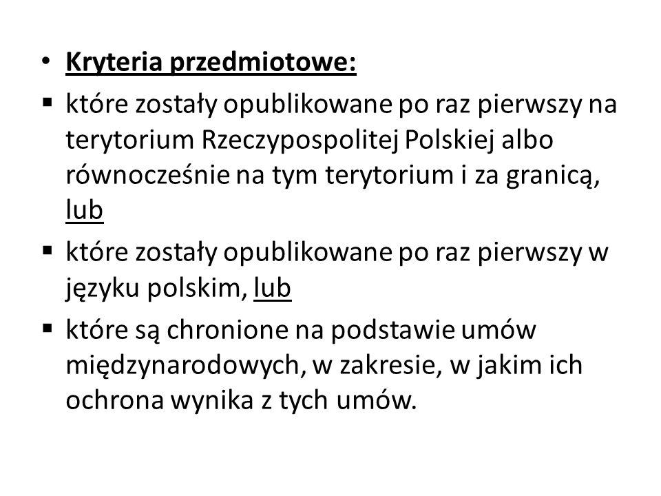 Kryteria przedmiotowe:  które zostały opublikowane po raz pierwszy na terytorium Rzeczypospolitej Polskiej albo równocześnie na tym terytorium i za granicą, lub  które zostały opublikowane po raz pierwszy w języku polskim, lub  które są chronione na podstawie umów międzynarodowych, w zakresie, w jakim ich ochrona wynika z tych umów.