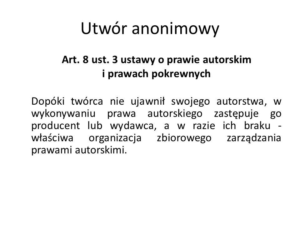 Utwór anonimowy Art. 8 ust. 3 ustawy o prawie autorskim i prawach pokrewnych Dopóki twórca nie ujawnił swojego autorstwa, w wykonywaniu prawa autorski