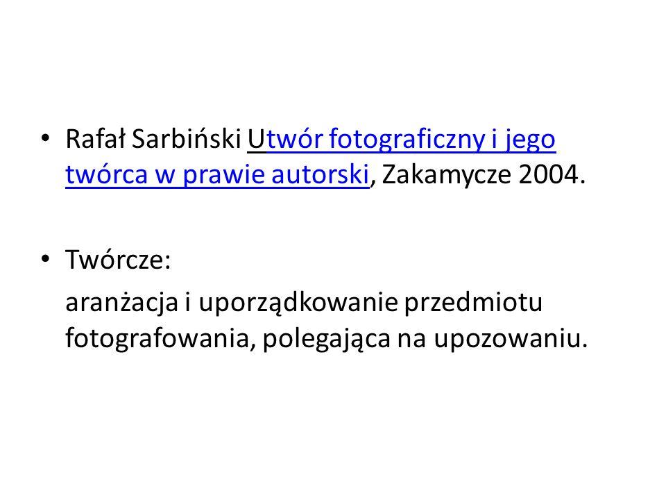 Rafał Sarbiński Utwór fotograficzny i jego twórca w prawie autorski, Zakamycze 2004.twór fotograficzny i jego twórca w prawie autorski Twórcze: aranżacja i uporządkowanie przedmiotu fotografowania, polegająca na upozowaniu.