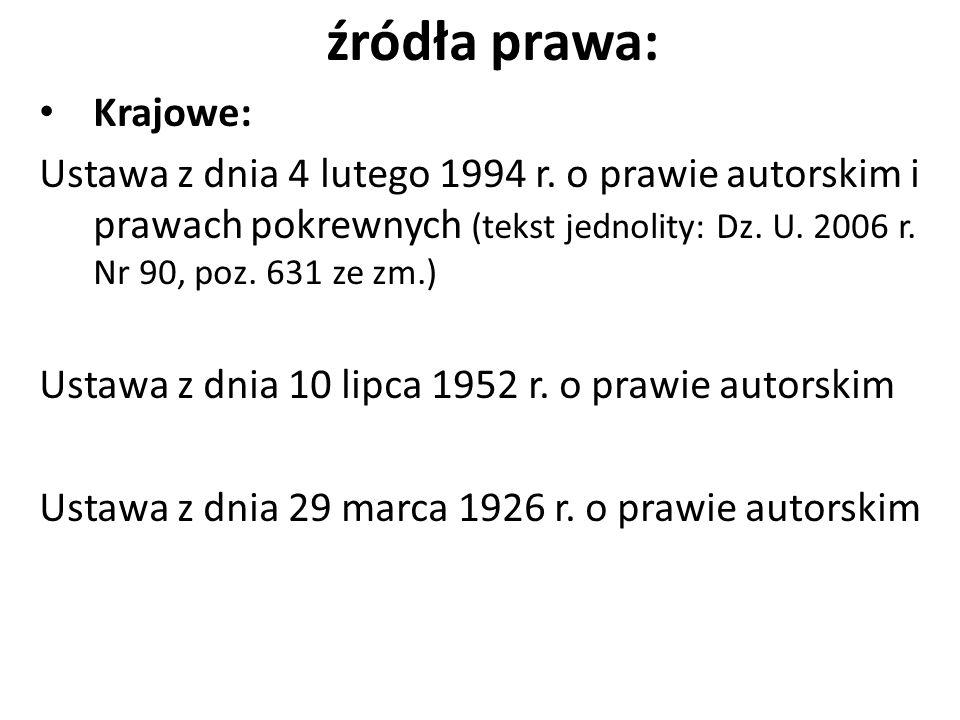 źródła prawa: Krajowe: Ustawa z dnia 4 lutego 1994 r. o prawie autorskim i prawach pokrewnych (tekst jednolity: Dz. U. 2006 r. Nr 90, poz. 631 ze zm.)
