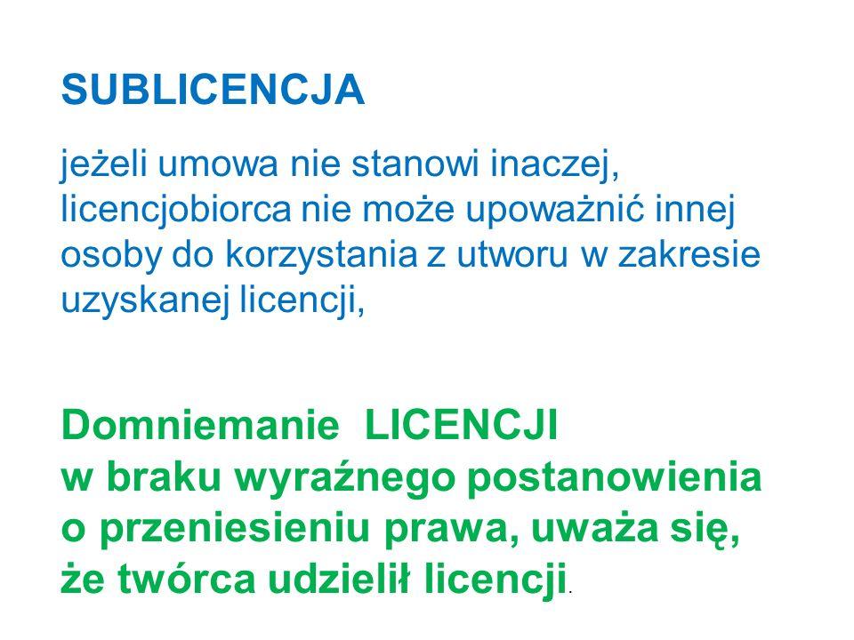 SUBLICENCJA jeżeli umowa nie stanowi inaczej, licencjobiorca nie może upoważnić innej osoby do korzystania z utworu w zakresie uzyskanej licencji, Domniemanie LICENCJI w braku wyraźnego postanowienia o przeniesieniu prawa, uważa się, że twórca udzielił licencji.