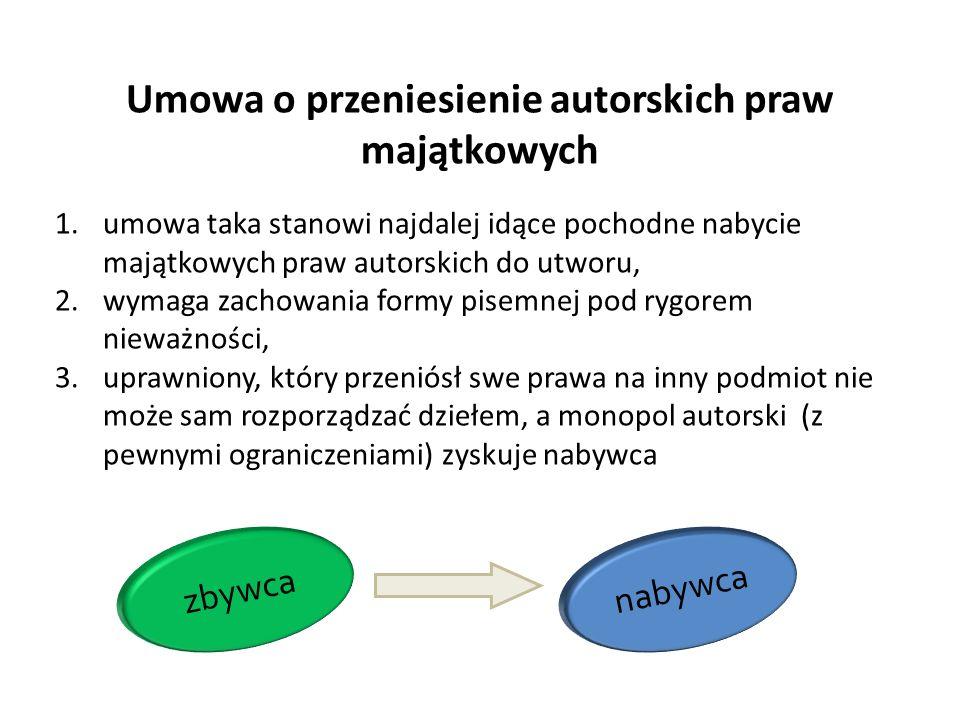 Umowa o przeniesienie autorskich praw majątkowych 1.umowa taka stanowi najdalej idące pochodne nabycie majątkowych praw autorskich do utworu, 2.wymaga zachowania formy pisemnej pod rygorem nieważności, 3.uprawniony, który przeniósł swe prawa na inny podmiot nie może sam rozporządzać dziełem, a monopol autorski (z pewnymi ograniczeniami) zyskuje nabywca zbywca nabywca