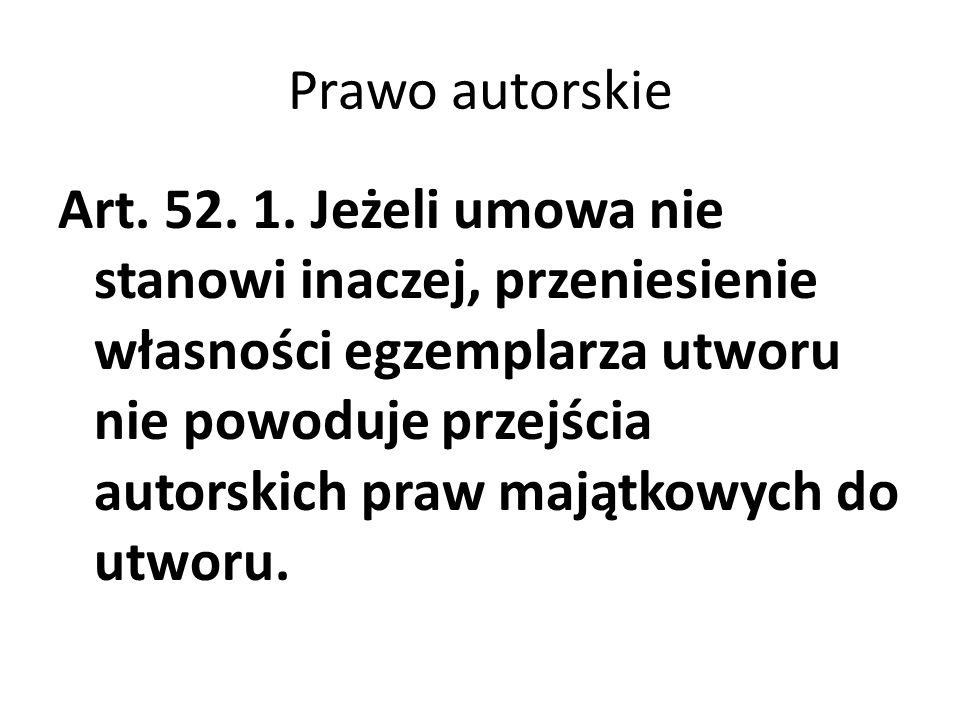 Prawo autorskie Art. 52. 1. Jeżeli umowa nie stanowi inaczej, przeniesienie własności egzemplarza utworu nie powoduje przejścia autorskich praw majątk