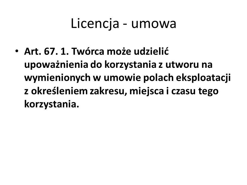 Licencja - umowa Art. 67. 1. Twórca może udzielić upoważnienia do korzystania z utworu na wymienionych w umowie polach eksploatacji z określeniem zakr
