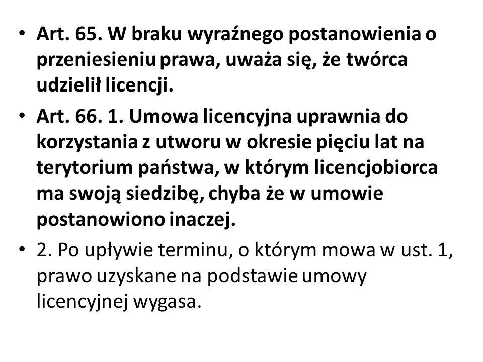Art. 65. W braku wyraźnego postanowienia o przeniesieniu prawa, uważa się, że twórca udzielił licencji. Art. 66. 1. Umowa licencyjna uprawnia do korzy