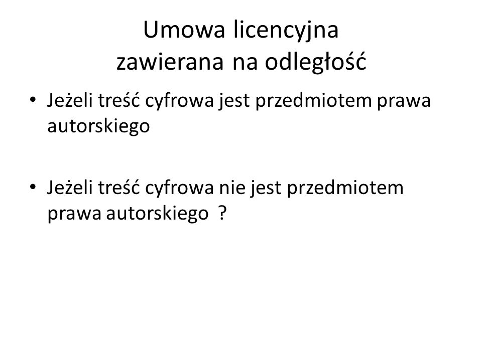 Umowa licencyjna zawierana na odległość Jeżeli treść cyfrowa jest przedmiotem prawa autorskiego Jeżeli treść cyfrowa nie jest przedmiotem prawa autorskiego