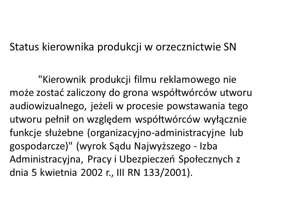 Status kierownika produkcji w orzecznictwie SN Kierownik produkcji filmu reklamowego nie może zostać zaliczony do grona współtwórców utworu audiowizualnego, jeżeli w procesie powstawania tego utworu pełnił on względem współtwórców wyłącznie funkcje służebne (organizacyjno-administracyjne lub gospodarcze) (wyrok Sądu Najwyższego - Izba Administracyjna, Pracy i Ubezpieczeń Społecznych z dnia 5 kwietnia 2002 r., III RN 133/2001).