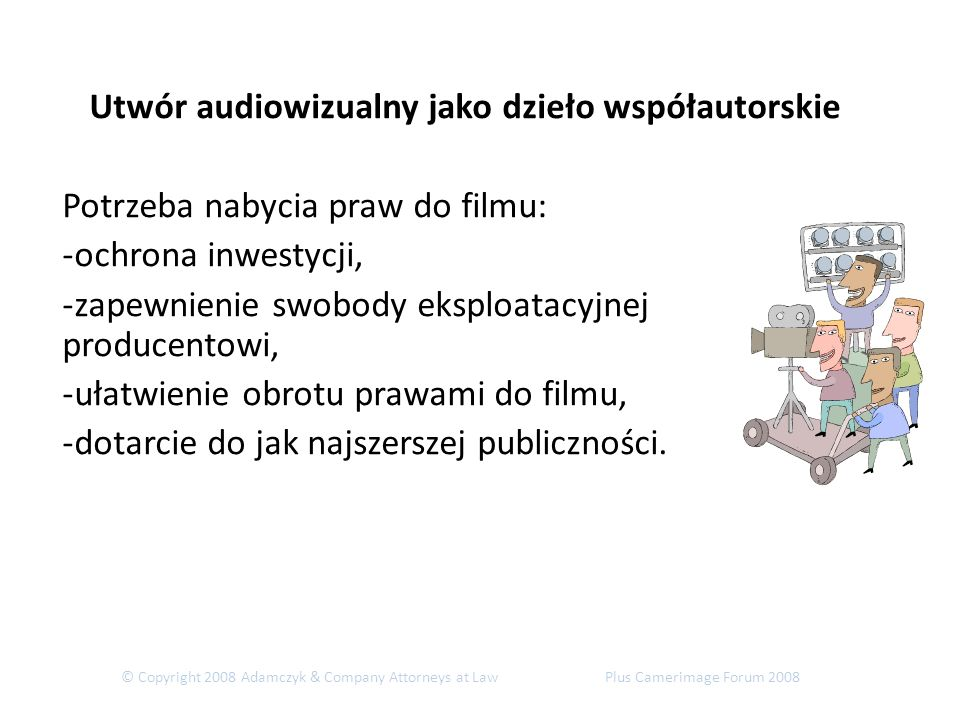 © Copyright 2008 Adamczyk & Company Attorneys at Law Plus Camerimage Forum 2008 Utwór audiowizualny jako dzieło współautorskie Potrzeba nabycia praw do filmu: -ochrona inwestycji, -zapewnienie swobody eksploatacyjnej producentowi, -ułatwienie obrotu prawami do filmu, -dotarcie do jak najszerszej publiczności.