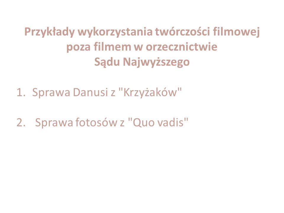 Przykłady wykorzystania twórczości filmowej poza filmem w orzecznictwie Sądu Najwyższego 1.Sprawa Danusi z Krzyżaków 2.