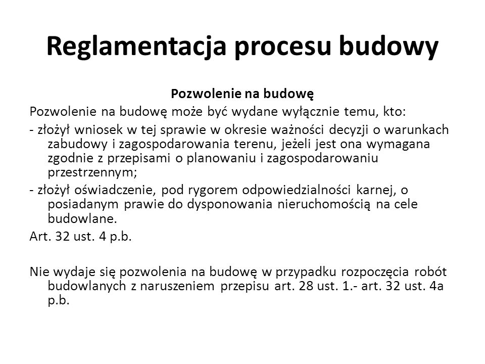 Reglamentacja procesu budowy Pozwolenie na budowę Pozwolenie na budowę może być wydane wyłącznie temu, kto: - złożył wniosek w tej sprawie w okresie ważności decyzji o warunkach zabudowy i zagospodarowania terenu, jeżeli jest ona wymagana zgodnie z przepisami o planowaniu i zagospodarowaniu przestrzennym; - złożył oświadczenie, pod rygorem odpowiedzialności karnej, o posiadanym prawie do dysponowania nieruchomością na cele budowlane.