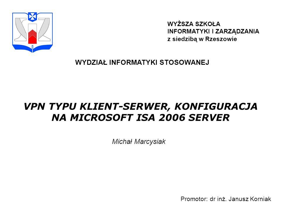 WYŻSZA SZKOŁA INFORMATYKI I ZARZĄDZANIA z siedzibą w Rzeszowie WYDZIAŁ INFORMATYKI STOSOWANEJ VPN TYPU KLIENT-SERWER, KONFIGURACJA NA MICROSOFT ISA 2006 SERVER Michał Marcysiak Promotor: dr inż.