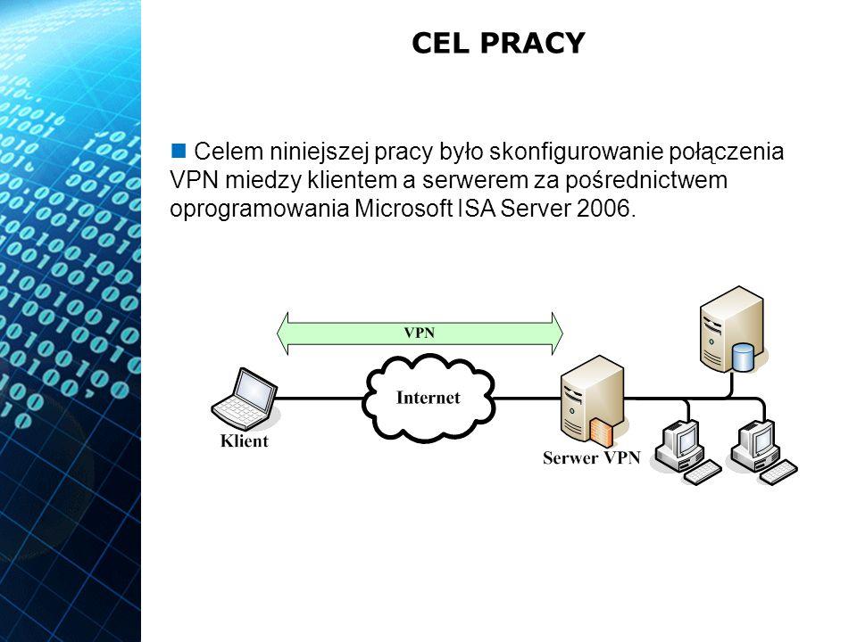 CEL PRACY Celem niniejszej pracy było skonfigurowanie połączenia VPN miedzy klientem a serwerem za pośrednictwem oprogramowania Microsoft ISA Server 2006.