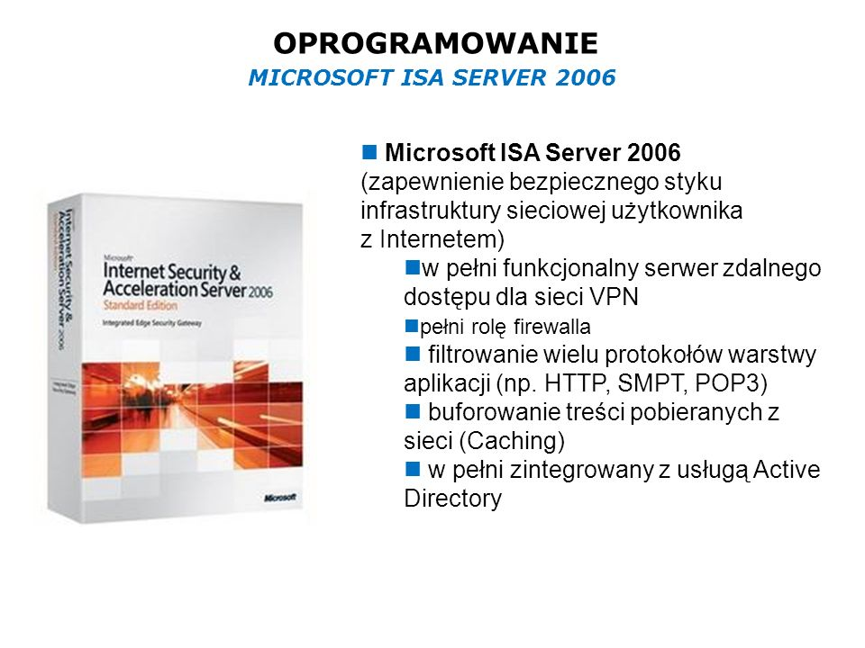 OPROGRAMOWANIE Microsoft ISA Server 2006 (zapewnienie bezpiecznego styku infrastruktury sieciowej użytkownika z Internetem) w pełni funkcjonalny serwer zdalnego dostępu dla sieci VPN pełni rolę firewalla filtrowanie wielu protokołów warstwy aplikacji (np.