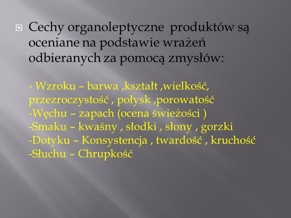  Cechy organoleptyczne produktów są oceniane na podstawie wrażeń odbieranych za pomocą zmysłów: - Wzroku – barwa,kształt,wielkość, przezroczystość, p